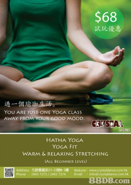 $68 試玩優惠 過一個瑜珈 YOU ARE JUST ONE YOGA CLASS AWAY FROM YOUR GOOD MOOD. CSA HATHA YOGA YOGA FIT WARM &RELAXING STRETCHING (ALL BEGINNER LEVEL) Address.元朗壽富街21-23號11-3樓 website: www.crystaldance.com.hk Phone : 2443 7373/2443 7374 Email info@crystaldance.com.hk 88DB.com  advertising