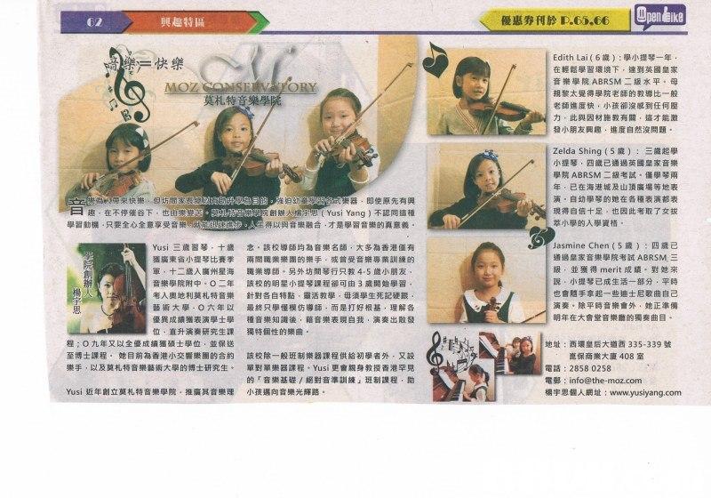 | Openeke 興趣特區 優惠券刊於1.5.00 Edith Lai ( 6歲) :學小提琴一年 在輕鬆學習環境下,達到英國皇家 音樂學院ABRSM二级水平。母 親黎太覺得學院老師的教導比一般 老師進度快,小孩卻沒或到任何壓 力,此與因材施教有關,這才能激 發小朋友興趣,進度自然沒問題 快樂 莫札特音樂學 sor Zelda Shing ( 5歲) : 三歲起 小提琴,四歲已通過英國皇家音樂 學院ABRSM二級考試。僅學琴兩 年,已在海港城及山頂廣場等地表 演,自幼學琴的她在各種表演都表 現得自信十足,也因此考取了女拔 萃小學的入學資格 帶來快樂,但坊間家長 器,即使原先有興 趣,在不停催谷下,也亩, 學習動機.只要全心全意享受音樂 創RM Aug peat Yusi Yang )不認同這種 得以與音樂融合才是學習音樂的真意義 Yusí三歲習琴,十歲 獲廣東省小提琴比賽季 軍,十二歲入廣州星海 音樂學院附中,○二年 考入奧地利莫札特音樂 藝術大學.○六年以 優異成績獲表演學士學 位,直升演奏研究生課 程;○九年又以全優成績獲碩士學位,並保送 至博士課程,她目前為香港小交響樂團的合約 念,該校導師均為音樂名師,大多為香港僅有 兩間職業樂團的樂手、或曾受音樂專業訓練的 職業導師.另外坊間琴行只教4-5歲小朋友 該校的明星小提琴課程卻可由3歲開始學習 針對各自特點,靈活教學,毋須學生死記硬銀 最終只學懂模仿導師,而是打好根基,理解各 種音樂知識後,藉音樂表現自我,演奏出散發 獨特個性的樂曲。 Jasmine Chen ( 5歲) :四歲已 通過皇家音樂學院考試ABRSM 級,並獲得merit成績.對她來 說,小提琴已成生活一部分,平時 也會隨手拿起一些迪士尼歌曲自己 演奏,除平時音樂會外,她正準備 明年在大會堂音樂廳的獨奏曲目。 辦 楊 思 地址:西環皇后大道西335-339號 該校除一般班制樂器課程供給初學者外,又設 單對單樂器課程.Yusi更會親身教授香港罕見 的「音樂基礎/絕對音準訓練」班制課程,助 小孩邁向音樂光輝路。 崑保商業大廈408室 樂手,以及莫札特音樂藝術大學的博士研究生 電話:28580258 電鄵: info@the-moz.com 楊宇思個人網址: www.yusiyang.com Yusį近年創立莫札特音樂學院,推廣其音樂理  text,media