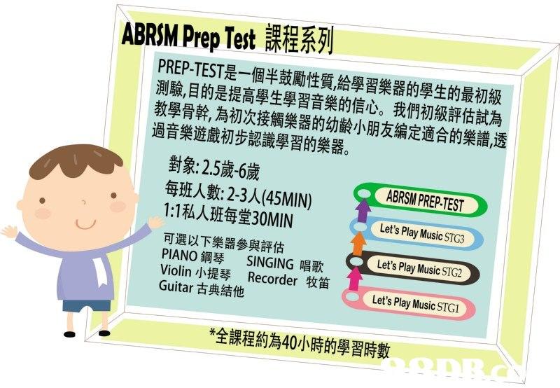 ABRSM Prep Test課程系列 PREP-TEST是一個半鼓勵性質,給學習樂器的學生的最初級 測驗,目的是提高學生學習音樂的信心。我們初級評估試為 教學骨幹,為初次接觸樂器的幼齡小朋友編定適合的樂譜,透 過音樂遊戲初步認識學習的樂器。 對象: 2.5歲-6歲 ABRSMPREP EST 每班人數2-3人(45MIN) 1:1私人班每堂30MIN 可選以下樂器參與評估 PIANO鋼琴 SINGING唱歌 Violin小提琴 Recorder牧笛 Guitar古典結他 Let's Play Music STG3 Let's Play Music STG2 Let's Play Music STG1 *全課程約為40小時的學習時數,text,yellow,cartoon,human behavior,line