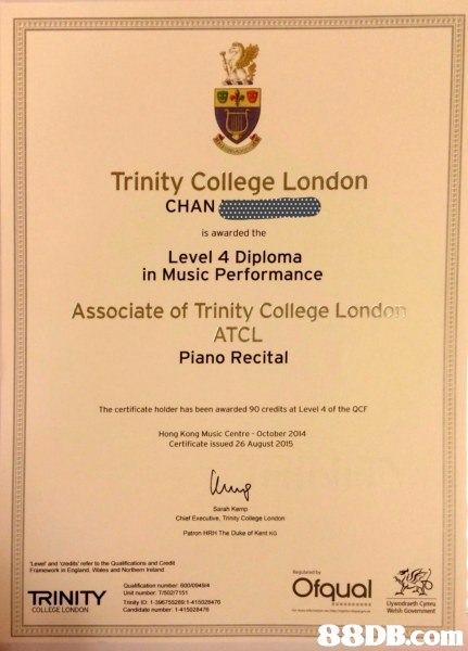 Trinity College London CHAN is awarded the Level 4 Diploma in Music Performance Associate of Trinity College London ATCL Piano Recital The certificate holder has been awarded 90 credits at Level 4 of the QCF Hong Kong Music Centre- October 2014 Certificate issued 26 August 2015 Sarah Karp Chiel Eneoutive. Trinity Coliege London Paton HRte The Duke of 1evet and er to the Qualification and Cnd Ofqual TRINIT COLLEGE LONDON,text,diploma,academic certificate,