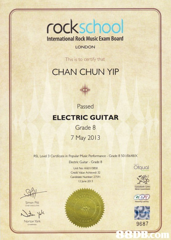 rockschool International Rock Music Exam Board LONDON This is to certify that CHAN CHUN YIP Passed ELECTRIC GUITAR Grade 8 7 May 2013 RSL Level 3 Certificate in Popular Music Perfomance - Grade 8 501/0648X Electric Guitar- Grade 8 Ofqual Unit No: A601/3858 Credit Value Achieved 32 Candidate Number 27591 12 june 2013 Welsh Govermment Simon Pitt Norton York 9687  text