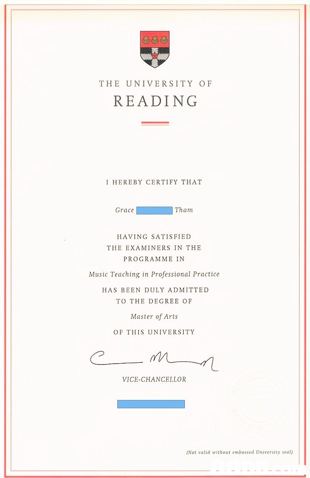 THE UNIVERSITY OF READING I HEREBY CERTIFY THAT Grace『 Tham HAVING SATISFIED THE EXAMINERS IN THE PROGRAMME IN Music Teaching in Professional Practice HAS BEEN DULY ADMITTED TO THE DEGREE OF Master of Arts OF THIS UNIVERSITY VICE-CHANCELLOR (Not valid without embossed University seat)  text