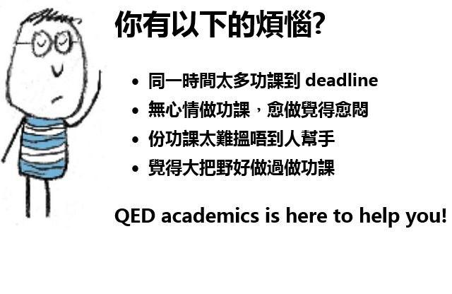 你有以下的煩惱? 同一時間太多功課到deadline ·無心情做功課,愈做覺得愈悶 ·份功課太難搵唔到人幫手 ·覺得大把野好做過做功課 QED academics is here to help you!  text
