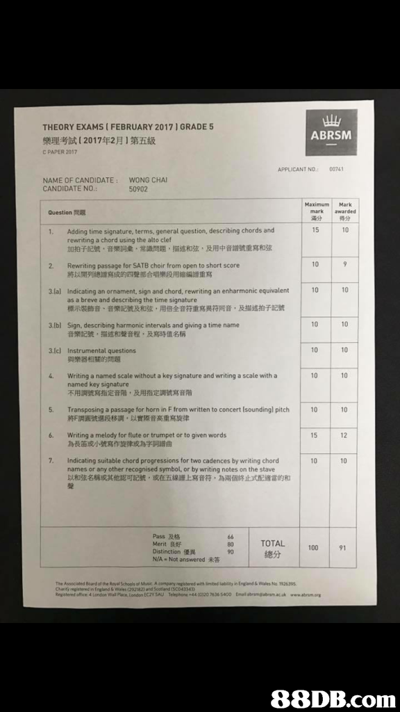 THEORY EXAMS ( FEBRUARY 20171 GRADE 5 樂理考試[2017年2月1第五級 C PAPER 2017 ABRSM APPLICANT NO 00741 NAME OF CANDIDATE: CANDIDATE NO WONG CHAI 50902 .: Maximum Mark mark awarded 滿分 得分 15 Question問题 Adding time signature, terms, general question, describing chords and rewriting a chord using the alto clef 加拍子記號,音樂詞彙,常識問題,描述和弦,及用中音譜號重寫和弦 1. 10 2. 10 Rewriting passage for SATB choir from open to short score 將以開列總譜寫成的四聲部合唱樂段用縮編譜重寫 lal Indicating an ornament, sign and chord, rewriting an enharmonic equivalent10 10 as a breve and describing the time signature 標示裝飾音、音樂記號及和弦,用倍全音符重寫異符同音,及描述拍子記號 10 10 10 10 10 10 3.lbl Sign, describing harmonic intervals and giving a time name 音樂記號,描述和聲音程,及寫時值名稱 3.Ic) Instrumental questions 與樂器相關的問題 4. Writing a named scale without a key signature and writing a scale with a named key signature 不用調號寫指定音階,及用指定調號寫株 5. Transposing a passage for horn in F from written to concert Isoundingl pitch 010 將F𧬘11號選段移調,以實際音高重寫旋律 6. Writing a melody for flute or trumpet or to given  text