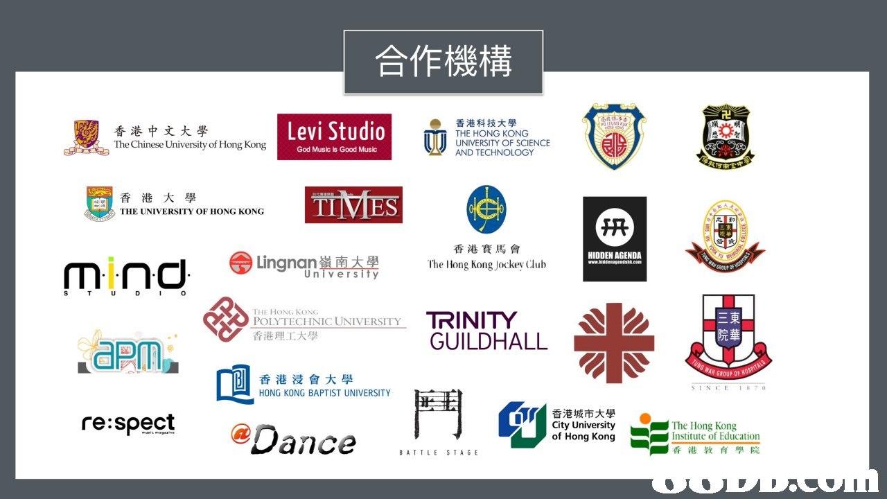 合作機構 香港中文大學 The Chinese University of Hong Kong Levi Studio 香港科技大學 THE HONG KONG UNIVERSITY OF SCIENCE AND TECHNOLOGY God Music is Good Music 香港大學 THE UNIVERSITY OF HONG KONG 曲 香港賽馬會 lhe Hong Kong Jockey Club HIDDEN AGENDA Lingnan ROUP Universify 0 THE HONG KoNG POLYTECHNIC UNIVERSITY 香港理工大學 三東 院華 GUILDHALL WAN GROUP OF 香港浸會大學 HONG KONG BAPTIST UNIVERSITY SINCEI87 re:spect Dance 香港城市大學 City University of Hong Kong The Hong Kong Institute of Education 香港教育學院 BATTLE STAGE  text