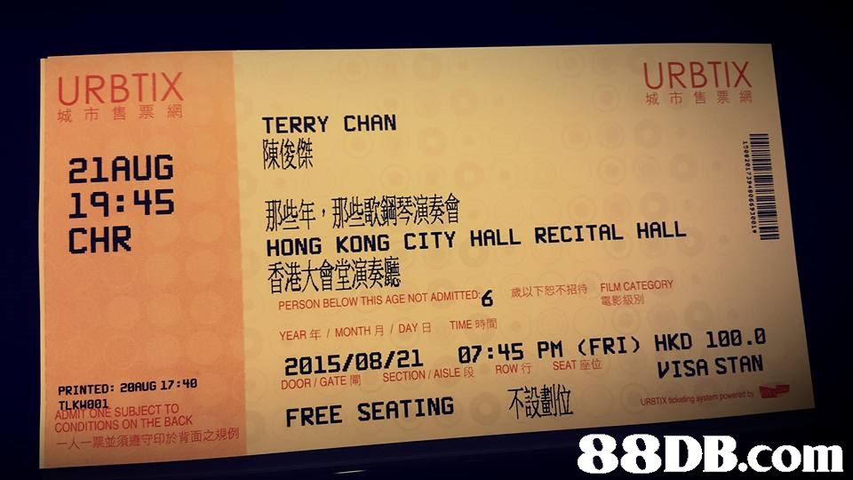 URBTIX 城市售票網 URBTIX 城市售票網 TERRY CHAN 陳俊傑 21AUG 19:45 那些年,那些歌鋼琴演奏會 CHR HONG KONG CITY HALL RECITAL HALL 香港大會堂 FILM CATEGORY 電影級別 PERSON BELOW THIS AGE NOT ADMITTED 歳以下恕不招待 YEAR年, MONTH月, DAY日 TIME時間 SEAT座位 IVISA STAN PRINTED: 2BAUG 17:48 LKHORE SUBJECT TO 一人一票並須遵守印於背面之規例 DOOR / GATE閘 SECTION / AISLE段 ROW行 FREE SEATING 不 88DB.com  ticket