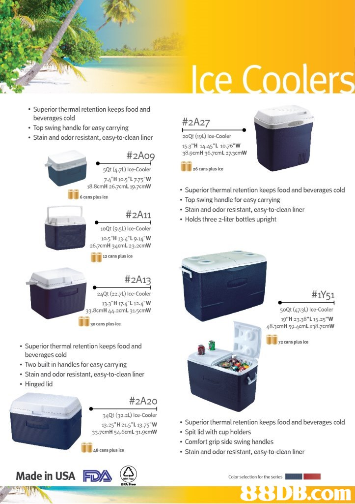 ". Superior thermal retention keeps food and beverages cold Top swing handle for easy carrying Stain and odor resistant, easy-to-clean liner #2A27 2oQt (19L) Ice-Cooler 15.3""H 14.45""L 10.76""w 38.9cmH 36.7cmL 273cmW #2A0 14 5Qt (4-7L) Ice-Cooler 74""H 10.5"" L 775 ""W 18.8cmH 26.7cmL 19.7cmW 26 cans plus ice Superior thermal retention keeps food and beverages cold Top swing handle for easy carrying . Stain and odor resistant, easy-to-clean liner . Holds three 2-liter bottles upright 6 cans plus ice #2A11 10Qt (9.5L) Ice-Cooler 10.5""H 13-4 L9.14 W 26.7cmH 34cmL 23.2cmW 12 cans plus ice #2A13 24Qt (22.7L) Ice-Cooler 133""H 174 L 12.4 W 33.8cmH 44.2cmL 31.5cmW #1Y51 50Qt (473L) Ice-Cooler 19""H 23.38"" L 15.25""W 48.3cmH 59.4cmL x38.7cmW 30 cans plus ice 2 cans plus ice Superior thermal retention keeps food and beverages cold Two built in handles for easy carrying Stain and odor resistant, easy-to-clean liner . Hinged lid #2A20 34Qt (32.2L) Ice Cooler 13.25 H 21.5 L 13.75""W Superior thermal retention keeps food and beverages cold Spit lid with cup holders Comfort grip side swing handles Stain and odor resistant, easy-to-clean liner 33-7cmH 54.6cmL 31.9cmW 48 cans plus ice Made in USA FDA com,product,product,water,plastic,"