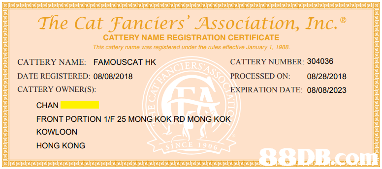 The Cat Fanciers' Association, Inc. CATTERY NAME REGISTRATION CERTIFICATE This cattery name was registered under the rules effective January 1, 1988 CATTERY NAME: FAMOUSCATHK DATE REGISTERED: 08/08/2018 CATTERY OWNER(S): CATTERY NUMBER: 304036 PROCESSED ON: 08/28/2018 EXPIRATION DATE: 08/08/2023 CHAN FRONT PORTION 1/F 25 MONG KOK RD MONG KOK KOWLOON HONG KONG SINCE 1906 EPDB.com,text,yellow,font,line,area