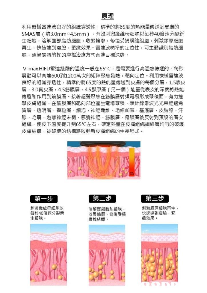 原理 利用機械雷達波良好的組織穿透性,精準的將65度的熱能量傳送到皮膚的 SMAS層(約3.0mm-4.5mm) ,有效刺激纖維母細胞以每秒40倍速分裂新 生細胞,溶解面部脂肪細胞,收緊輪廓,修復受損纖維組織,刺激膠原細胞 再生,快速達到瘦臉,緊緻效果。雷達波精準的定位性,可主動識別脂肪細 胞,通過獨特的探頭摩擦治療方式直達目標深處 V-max HIFU雷達綫雕的溫度一般在65°C ,是需要進行高溫熱傳遞的。每秒 震動可以高達600到1200萬次的矩陣聚焦發熱,靶向定位。利用機械雷達波 良好的組織穿透性,精準的將65度的熱能量傳送到皮膚的每個分層, 1.5表皮 層, 3.0真皮層, 4.5筋膜層, 4.5膠原層(另一個)能量從表皮的深度將熱能 傳遞和作用到筋膜層。接著超聲聚焦在筋膜層射頻電場形成聚積面,有力撞 擊皮膚組織,在筋膜層和靶向部位産生電場聚積,無針線雕波光光束經過角 質層、透明層、顆粒層、細泡、神經纖維、毛細卹管、基底層、皮脂腺、汗 腺、毛囊、遊離神經末梢、感覺神經、筋膜層、骨膜層後反射到預設的層次 組織,使皮下溫度提升到65℃左右,確定熱量在皮膚組織纖維層均勻的破壞 皮膚結構,被破壞的結構將啟動新皮膚組織的生長程式 第一步 第二步 第三步 刺激纖維母細胞以 每秒40倍速分裂新 生細胞 溶解面部脂肪細胞 收緊輪廓,修復受損 纖維組織。 刺激膠原細胞再生 快速達到瘦臉,緊 緻效果,text,font,product,product,line