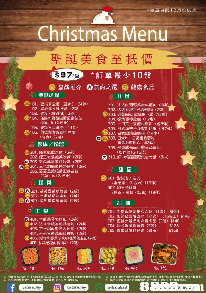 *餐單只限12羽份供應 Christmas Menu 聖誕美食至抵價 97/盤 *訂單最少10盤 2皇牌推介 ,無肉之選 肉 。健康食品 -聖誕必點 e101.聖誕黃金圈 小食 (雞肉) (24件) 301,法式紅酒野菜燉牛面肉(2磅 302,法式香橙三色煙鴨胸(2磅) 303,香蒜BBQ蜜糖雞中翼(12隻) 304·香烤西擰雞膇(12隻) 305.-口芝士豆腐拼蟹餅(各8件) 306,日式炸帶子及蟹鉗拼盤(87件) 102· 103, 104·秘製火雞凱撒醬配嘉茜包 黑松露火雞炒飯(2磅) 聖誕火雞沙律(2磅) (2磅,約12-15片) 聖誕手工曲奇(14件) 自家製聖誕齙布甸 (冷食) 105· 4106, ®307.日式照燒雞肉串(14串) (2磅) > y 308,日式炸一口燕麥紫薯波 拼炸香蕉軟心 (各8件) 沙律/冷盤 201 .經典凱撒沙律 202.煙三文魚雜菜沙律(2磅) 309,炭燒豬頸肉拼韓式燒雞扒 (2磅) (切件約12-15片) @310.鮮串燒菠蘿配朱古力醬 (88) G 203,青瓜雜果薯仔沙律(2磅) 四@204. Ξ色胡麻醬撈冷烏冬(2磅) 甜品 (雲尼拿、朱古力) (16件) (抹茶、黑糖、紅豆) (18件) 205·西西里雜腸醬配嘉茜包 (2磅,約12-15片) G01.聖誕老人泡芙 蔬菜 602,和果子拼盤 @s01.蒜蓉野菌炒雜菜 (2磅) (2磅) (2磅) 502,火腿絲奶油津白 SG0503.蒸原塊南瓜蕃薯 追 10 主食 D701.原隻香燒聖誕大火雞 702,廚師秘製燒西冷 (1隻) 5650 (冷食) (16安士) $148 401 .牛肝菌蛋白炒飯(2磅) -402.法式拿破崙雜腸意粉(2磅) 403·芝士焗肉醬意大利粉(2磅) 404·西西里茄蓉焗豬柳飯(2磅) 703,聖誕火雞巴馬火腿拼盤(2磅) $148 %128 3705,泰式醬燒豬仔骨(原條) $138 704,法式焗田螺薯蓉 (2磅) 3405,招牌椰香馬沙文咖哩焗雞皇飯(2磅) 405,卡邦尼煙肉長通粉(2磅) No. 101 No. 106 No. 204 No. 310 No. 502 No. 701 1. 2· 到會盤為2磅裝,尺寸大約為20(W) X20(D) X5(H)CM,每盤食物能裝滿最少8成-9成. 由於食材用料繁多,未能盡鋒,如有需要,客人可向我們查詢。 3, 建議食用時間為30分鐘內,如非立即食用,請將冷盤類食物冷藏.確保其新鮮度。 黑色到會盤可以入微波爐加熱,銀色錫紙到舍盤可進入焗爐加熱。 4、 8 cateraway O cateraway 6458 6539,advertising,