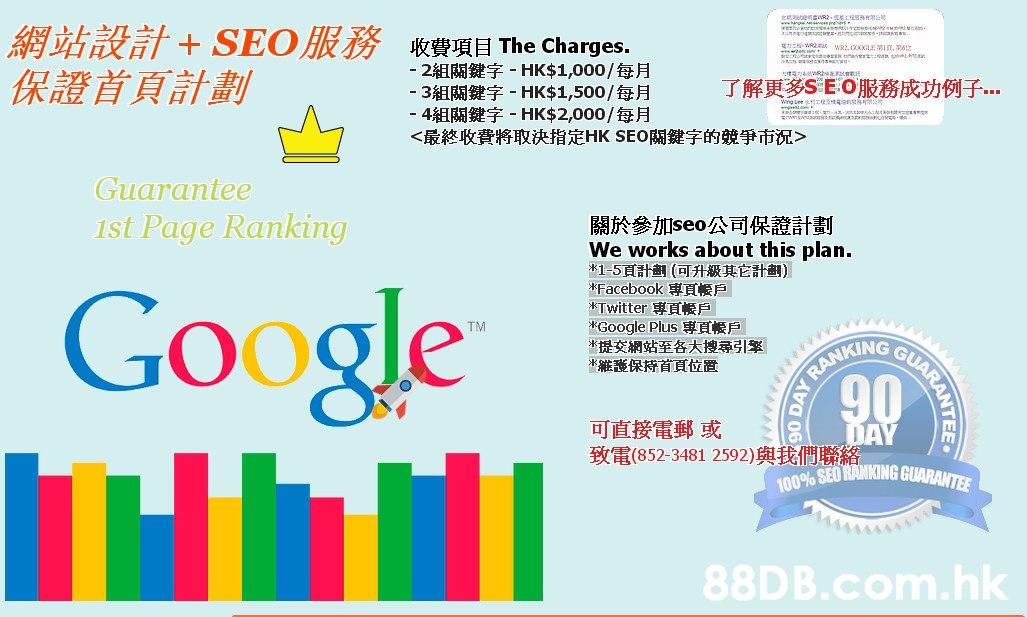 ensaeswo),xTRRnsr 網站設計+ SEO服務收費項目The Charges. ER r n - 2組關鍵字-HK%$41,000/每月 -3組關鍵字- HK%$41,500/每月 -4組關鍵字-HK%$42,000/每月 <最終收費将取決指定HK SEO關鍵字的競爭市沉> 保證首頁計劃 了解更多SE:O服務成功例子 Wng Lee 工程 2011 Guarantee Ist Page Ranking 關於參加seo公司保證計劃 We works about this plan. *1-5頁計劃(可升級其它計劃) *Facebook 專頁帳戶 *Twitter 専頁帳戶 *Google Plus 専頁帳戶 *提交網站至各大搜尋引擎 *雑護保持首頁位置 Google TM GUA RANKING 可直接電郵或 致電(852-3481 2592)與我們聯絡 100% SEO RANKING GUARANTEE .hk ARANTEE 90 DAY,Text,Font,Product,Line,