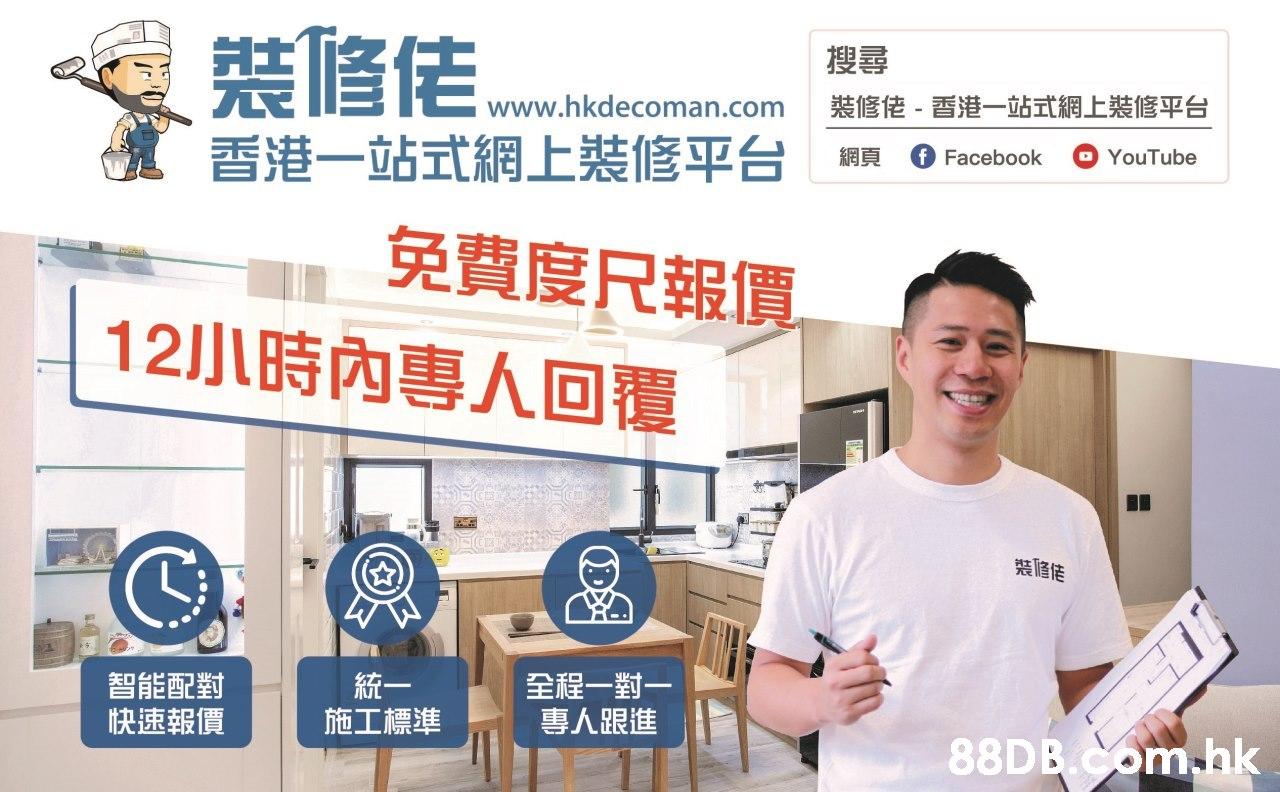 搜尋 裝修佬-香港一站式網上裝修平台 www.hkdecoman.com 香港一站式網上裝修平台 f Facebook 網頁 YouTube 免費度尺報價。 12小時內專人回覆 智能配對 快速報價 統一 施工標準 全程一對一 專人跟進 .hk